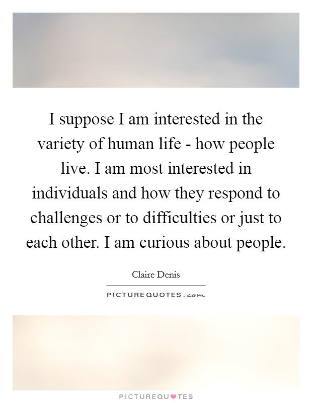 I suppose I am interested in the variety of human life - how people live. I am most interested in individuals and how they respond to challenges or to difficulties or just to each other. I am curious about people Picture Quote #1