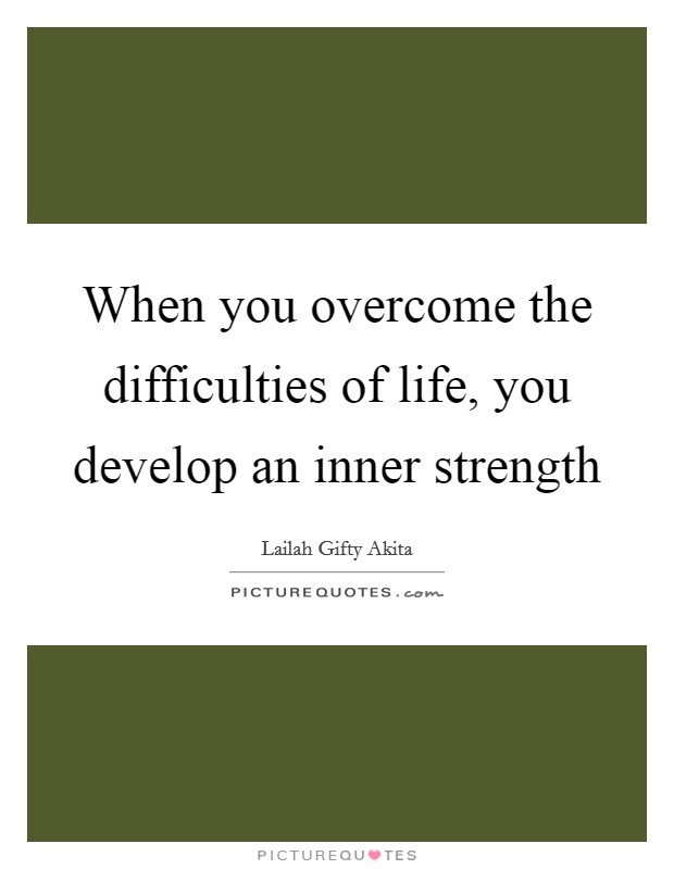 When you overcome the difficulties of life, you develop an inner strength Picture Quote #1