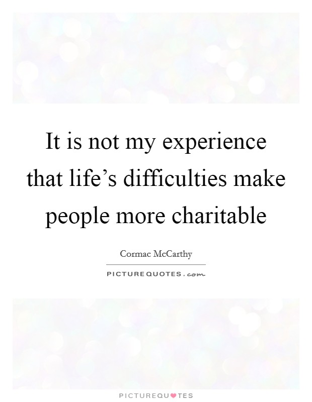 It is not my experience that life's difficulties make people more charitable Picture Quote #1