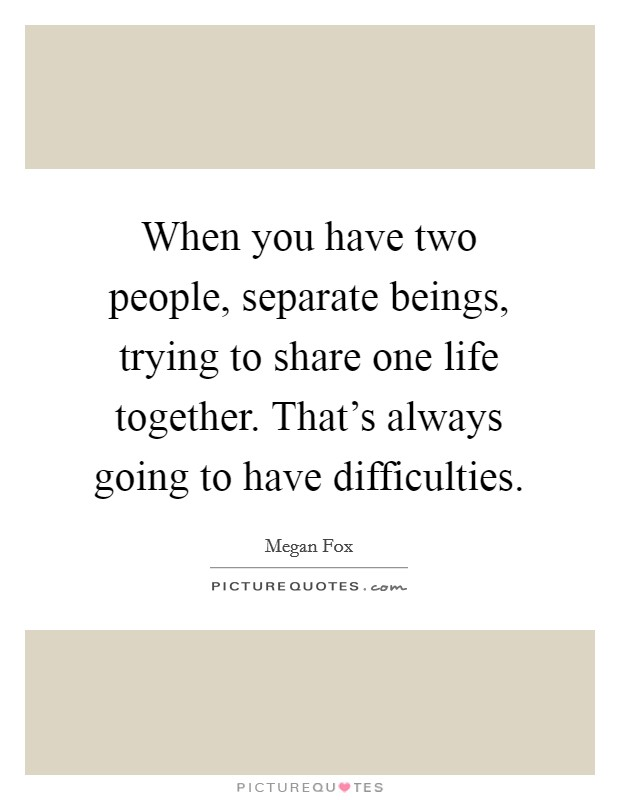 When you have two people, separate beings, trying to share one life together. That's always going to have difficulties Picture Quote #1