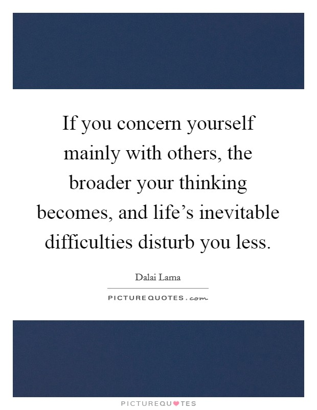 If you concern yourself mainly with others, the broader your thinking becomes, and life's inevitable difficulties disturb you less Picture Quote #1