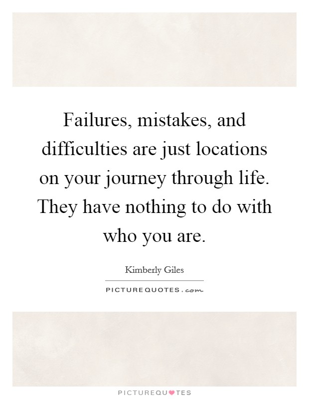 Failures, mistakes, and difficulties are just locations on your journey through life. They have nothing to do with who you are Picture Quote #1
