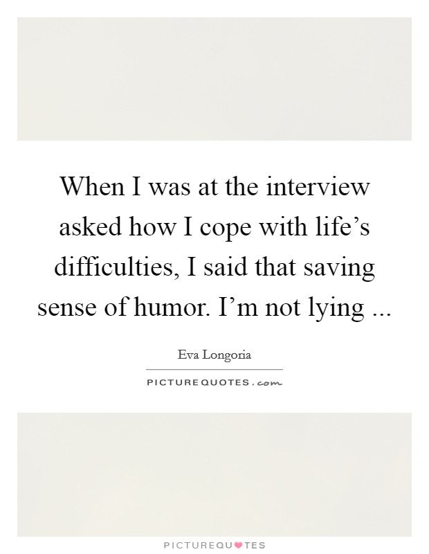 When I was at the interview asked how I cope with life's difficulties, I said that saving sense of humor. I'm not lying  Picture Quote #1