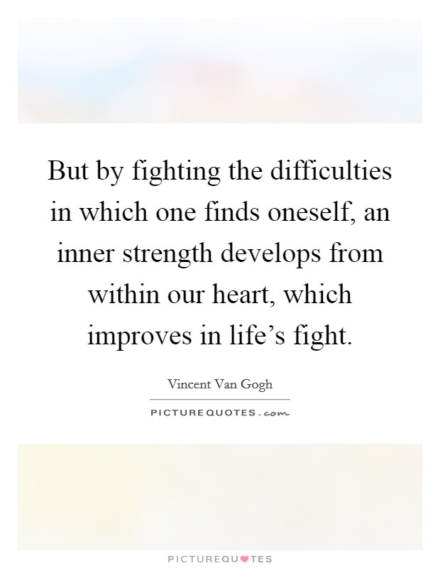 But by fighting the difficulties in which one finds oneself, an inner strength develops from within our heart, which improves in life's fight Picture Quote #1