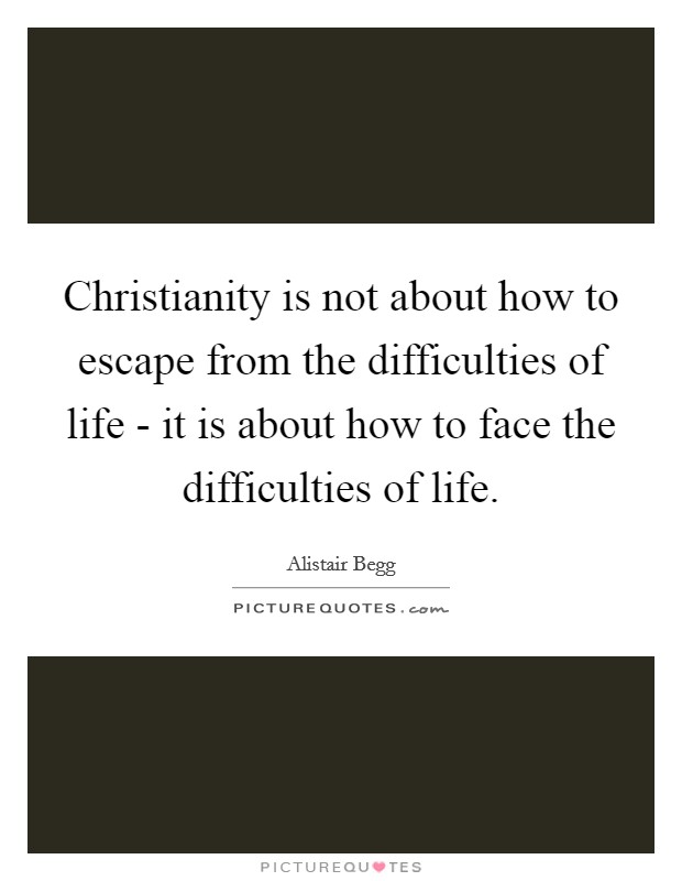 Christianity is not about how to escape from the difficulties of life - it is about how to face the difficulties of life Picture Quote #1