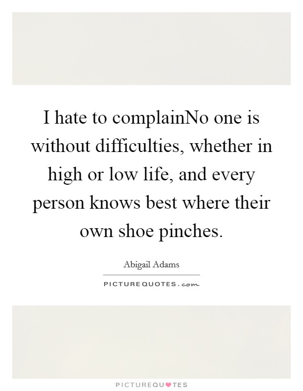 I hate to complainNo one is without difficulties, whether in high or low life, and every person knows best where their own shoe pinches Picture Quote #1