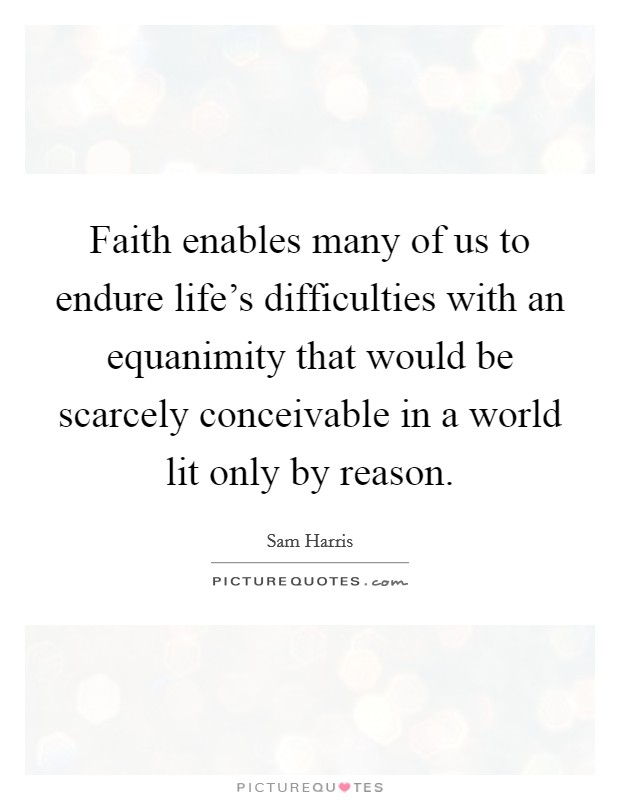Faith enables many of us to endure life's difficulties with an equanimity that would be scarcely conceivable in a world lit only by reason Picture Quote #1