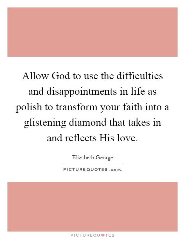 Allow God to use the difficulties and disappointments in life as polish to transform your faith into a glistening diamond that takes in and reflects His love Picture Quote #1