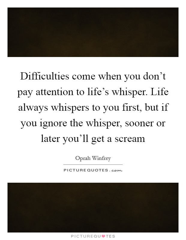Difficulties come when you don't pay attention to life's whisper. Life always whispers to you first, but if you ignore the whisper, sooner or later you'll get a scream Picture Quote #1