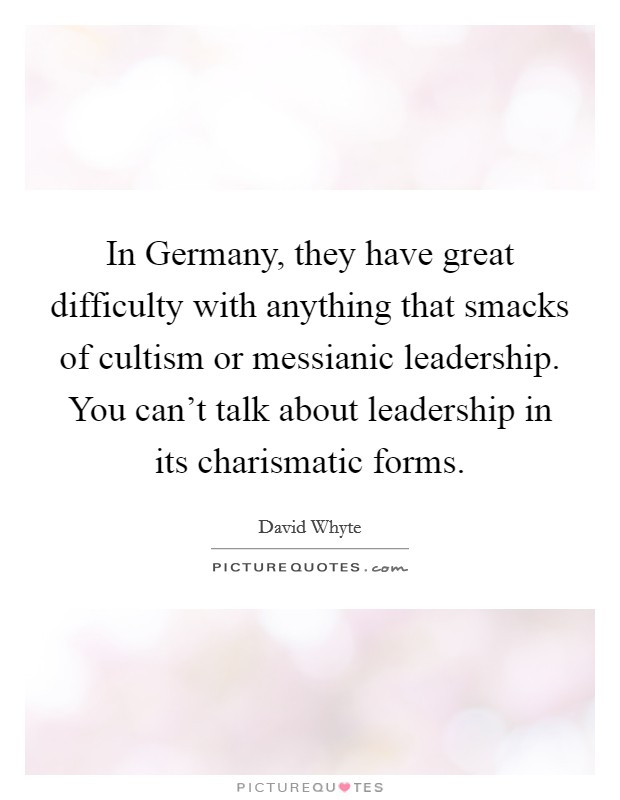 In Germany, they have great difficulty with anything that smacks of cultism or messianic leadership. You can't talk about leadership in its charismatic forms Picture Quote #1