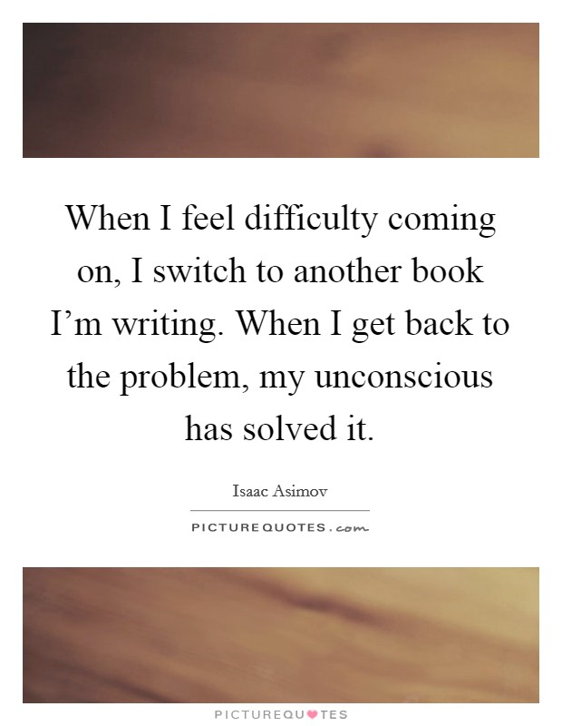When I feel difficulty coming on, I switch to another book I'm writing. When I get back to the problem, my unconscious has solved it Picture Quote #1