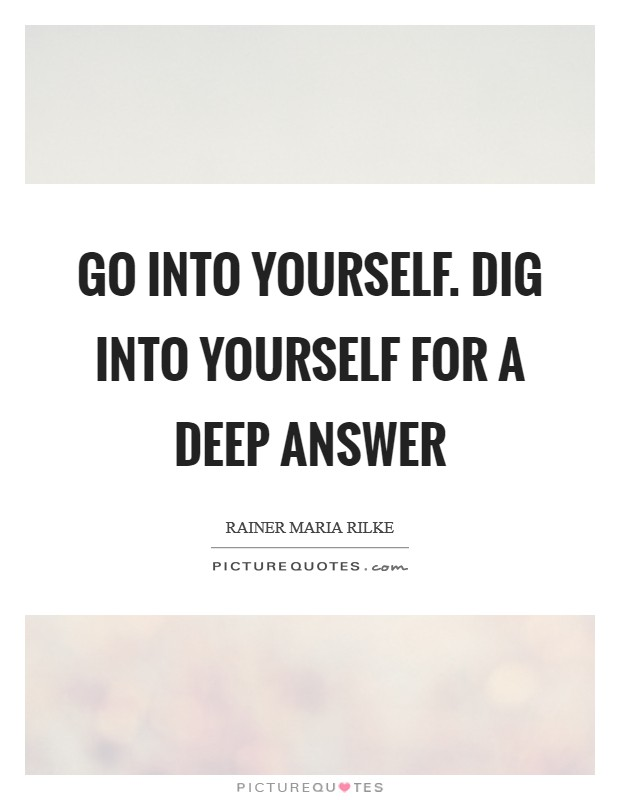 Go into yourself. Dig into yourself for a deep answer Picture Quote #1