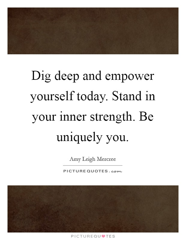 Dig deep and empower yourself today. Stand in your inner strength. Be uniquely you Picture Quote #1