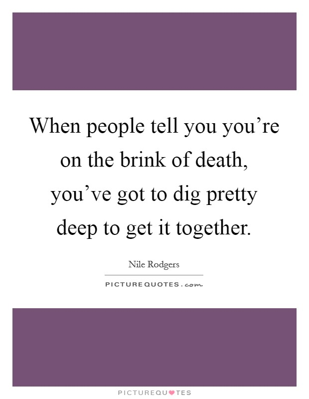 When people tell you you're on the brink of death, you've got to dig pretty deep to get it together Picture Quote #1