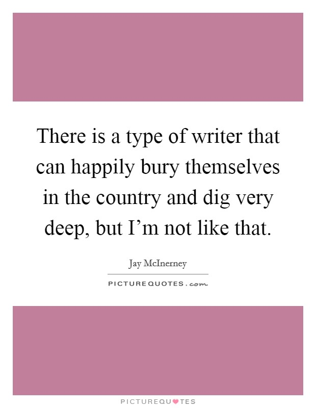 There is a type of writer that can happily bury themselves in the country and dig very deep, but I'm not like that. Picture Quote #1