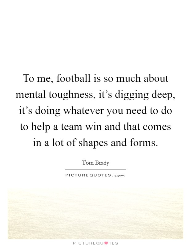 To me, football is so much about mental toughness, it's digging deep, it's doing whatever you need to do to help a team win and that comes in a lot of shapes and forms Picture Quote #1