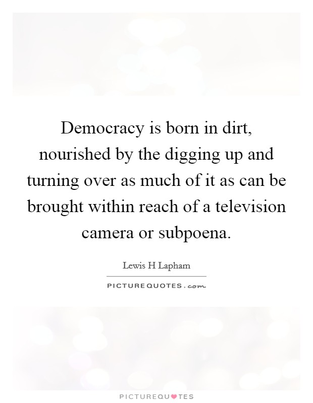 Democracy is born in dirt, nourished by the digging up and turning over as much of it as can be brought within reach of a television camera or subpoena Picture Quote #1