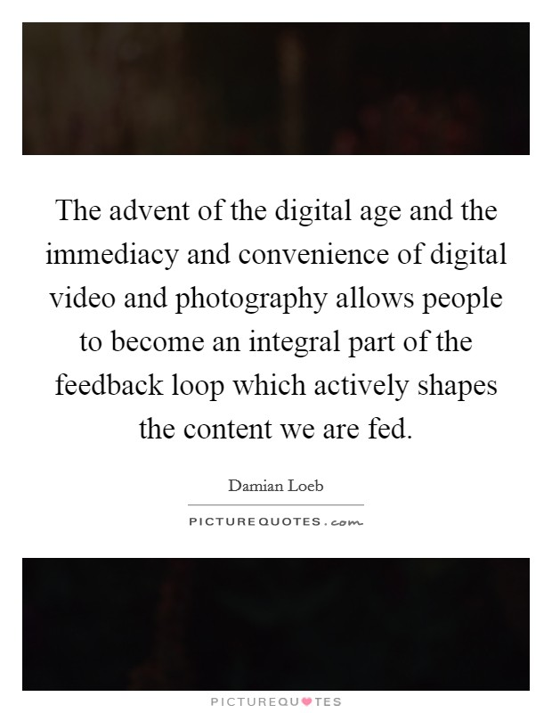 The advent of the digital age and the immediacy and convenience of digital video and photography allows people to become an integral part of the feedback loop which actively shapes the content we are fed Picture Quote #1