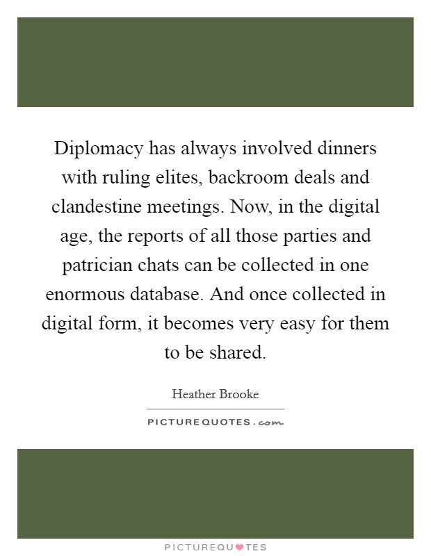 Diplomacy has always involved dinners with ruling elites, backroom deals and clandestine meetings. Now, in the digital age, the reports of all those parties and patrician chats can be collected in one enormous database. And once collected in digital form, it becomes very easy for them to be shared Picture Quote #1