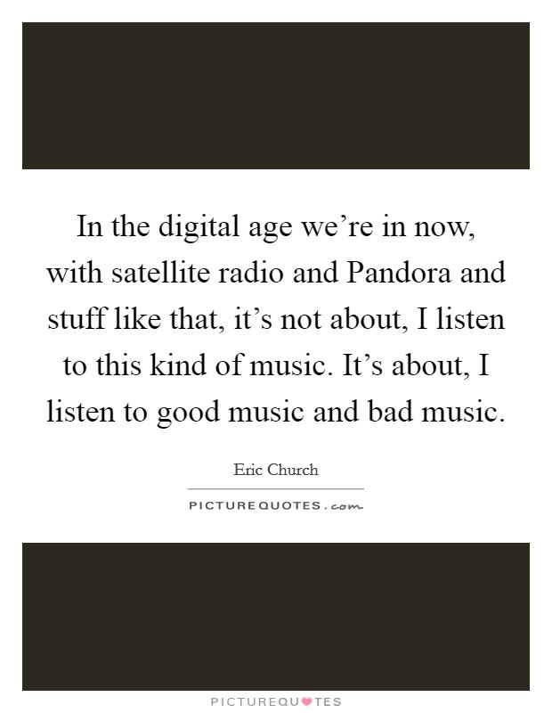 In the digital age we're in now, with satellite radio and Pandora and stuff like that, it's not about, I listen to this kind of music. It's about, I listen to good music and bad music Picture Quote #1