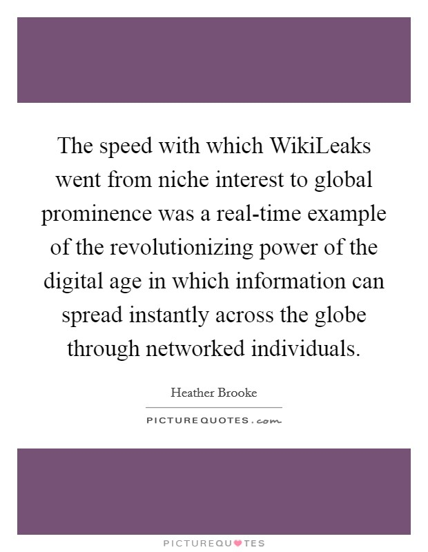 The speed with which WikiLeaks went from niche interest to global prominence was a real-time example of the revolutionizing power of the digital age in which information can spread instantly across the globe through networked individuals Picture Quote #1
