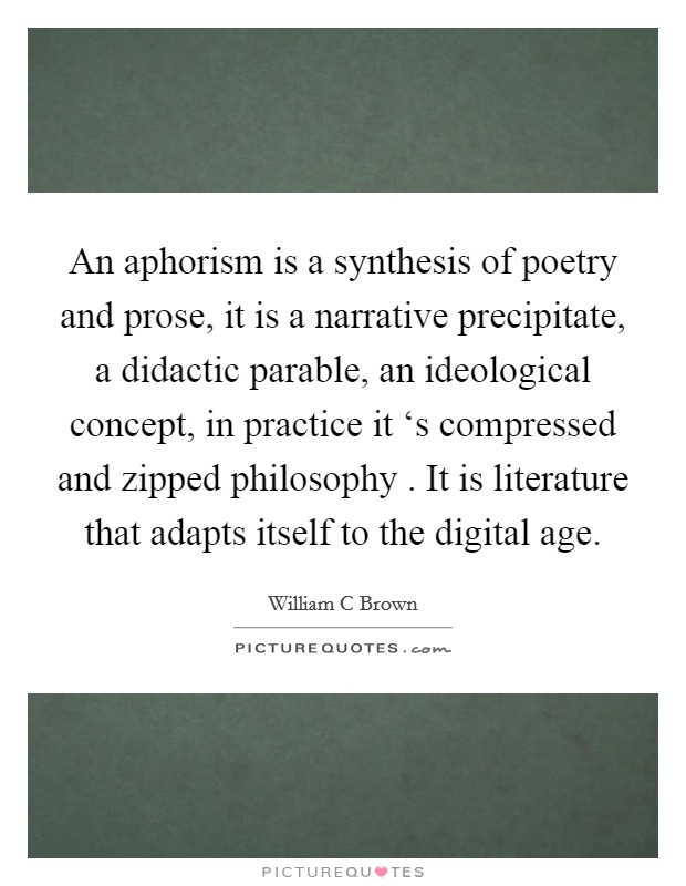 An aphorism is a synthesis of poetry and prose, it is a narrative precipitate, a didactic parable, an ideological concept, in practice it 's compressed and zipped philosophy . It is literature that adapts itself to the digital age Picture Quote #1