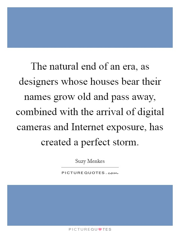 The natural end of an era, as designers whose houses bear their names grow old and pass away, combined with the arrival of digital cameras and Internet exposure, has created a perfect storm Picture Quote #1
