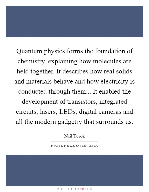 Quantum physics forms the foundation of chemistry, explaining how molecules are held together. It describes how real solids and materials behave and how electricity is conducted through them... It enabled the development of transistors, integrated circuits, lasers, LEDs, digital cameras and all the modern gadgetry that surrounds us Picture Quote #1