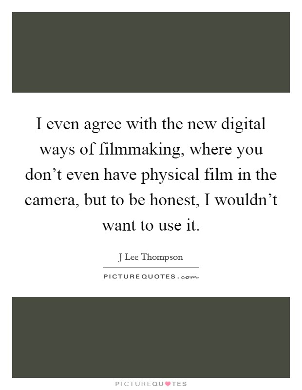 I even agree with the new digital ways of filmmaking, where you don't even have physical film in the camera, but to be honest, I wouldn't want to use it Picture Quote #1