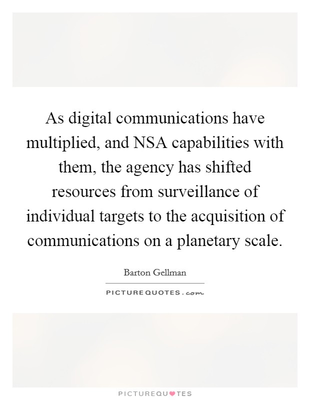 As digital communications have multiplied, and NSA capabilities with them, the agency has shifted resources from surveillance of individual targets to the acquisition of communications on a planetary scale Picture Quote #1