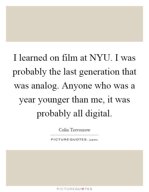 I learned on film at NYU. I was probably the last generation that was analog. Anyone who was a year younger than me, it was probably all digital Picture Quote #1