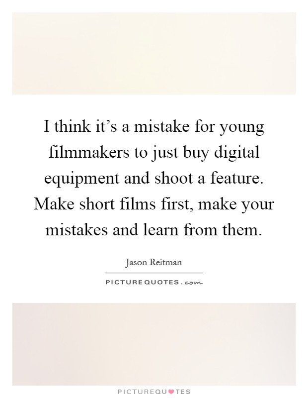 I think it's a mistake for young filmmakers to just buy digital equipment and shoot a feature. Make short films first, make your mistakes and learn from them Picture Quote #1