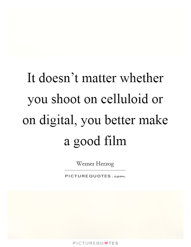 It doesn't matter whether you shoot on celluloid or on digital, you better make a good film Picture Quote #1