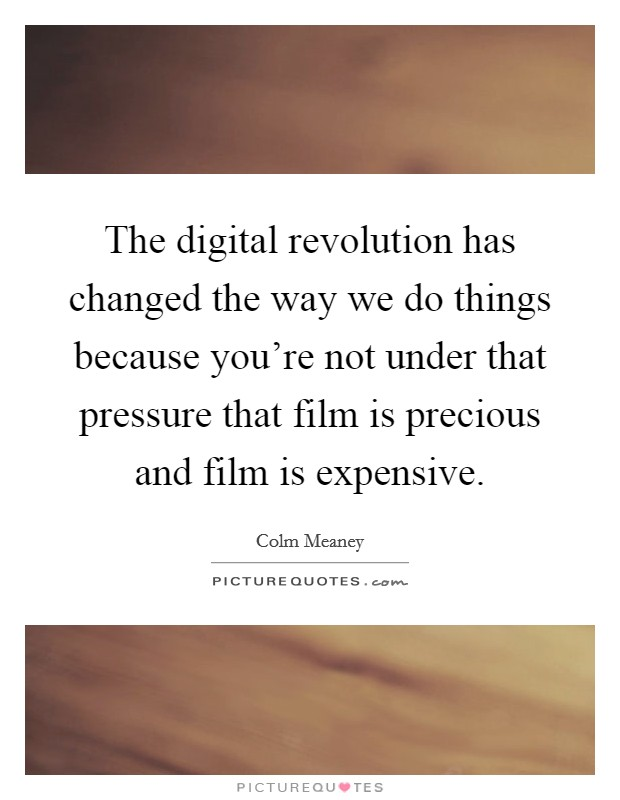 The digital revolution has changed the way we do things because you're not under that pressure that film is precious and film is expensive Picture Quote #1