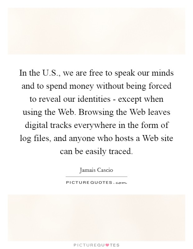 In the U.S., we are free to speak our minds and to spend money without being forced to reveal our identities - except when using the Web. Browsing the Web leaves digital tracks everywhere in the form of log files, and anyone who hosts a Web site can be easily traced Picture Quote #1