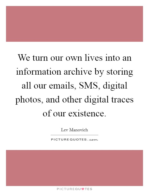 We turn our own lives into an information archive by storing all our emails, SMS, digital photos, and other digital traces of our existence Picture Quote #1