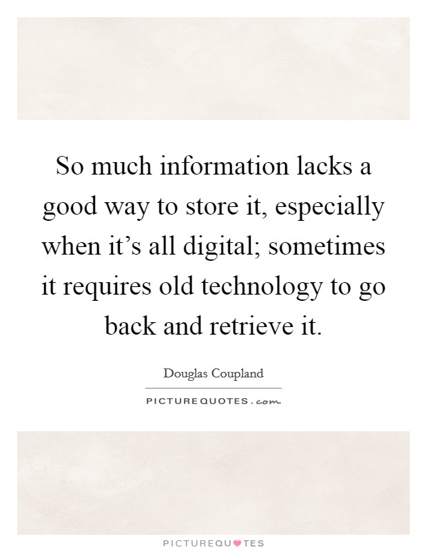 So much information lacks a good way to store it, especially when it's all digital; sometimes it requires old technology to go back and retrieve it Picture Quote #1