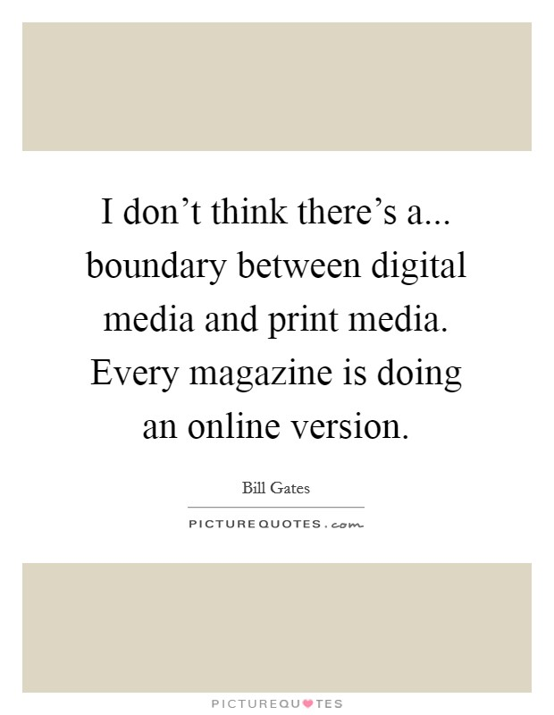 I don't think there's a... boundary between digital media and print media. Every magazine is doing an online version Picture Quote #1