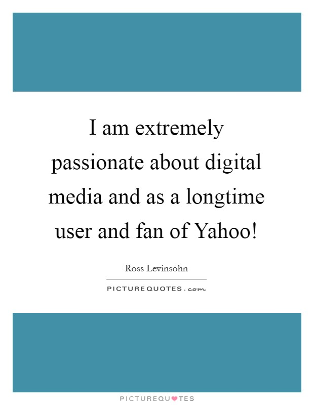 I am extremely passionate about digital media and as a longtime user and fan of Yahoo! Picture Quote #1
