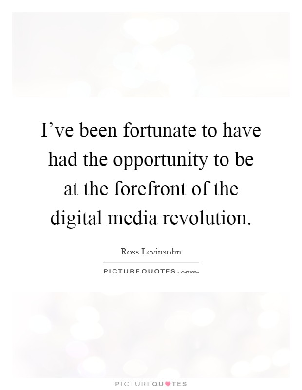 I've been fortunate to have had the opportunity to be at the forefront of the digital media revolution Picture Quote #1