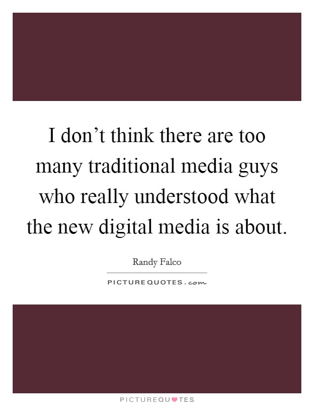 I don't think there are too many traditional media guys who really understood what the new digital media is about Picture Quote #1