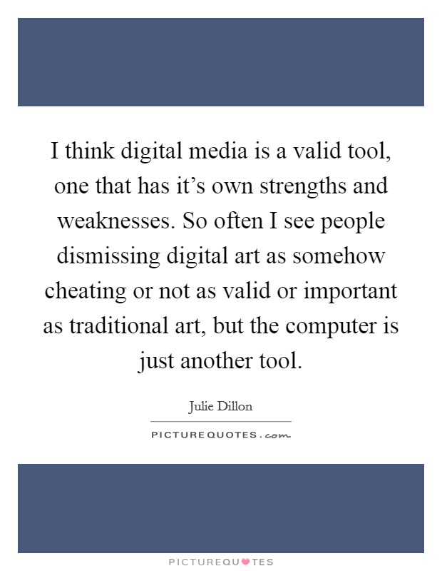I think digital media is a valid tool, one that has it's own strengths and weaknesses. So often I see people dismissing digital art as somehow cheating or not as valid or important as traditional art, but the computer is just another tool Picture Quote #1