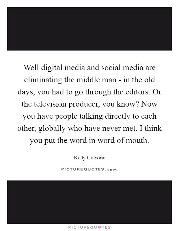 Well digital media and social media are eliminating the middle man - in the old days, you had to go through the editors. Or the television producer, you know? Now you have people talking directly to each other, globally who have never met. I think you put the word in word of mouth Picture Quote #1