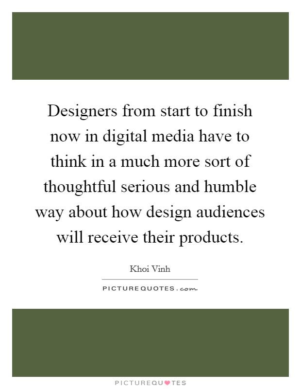 Designers from start to finish now in digital media have to think in a much more sort of thoughtful serious and humble way about how design audiences will receive their products Picture Quote #1
