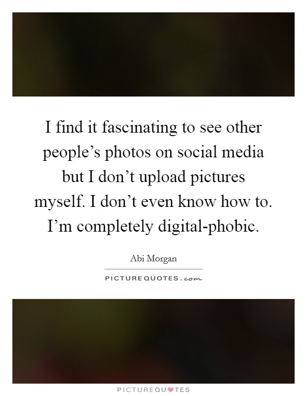 I find it fascinating to see other people's photos on social media but I don't upload pictures myself. I don't even know how to. I'm completely digital-phobic Picture Quote #1
