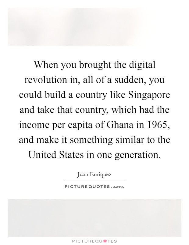 When you brought the digital revolution in, all of a sudden, you could build a country like Singapore and take that country, which had the income per capita of Ghana in 1965, and make it something similar to the United States in one generation Picture Quote #1