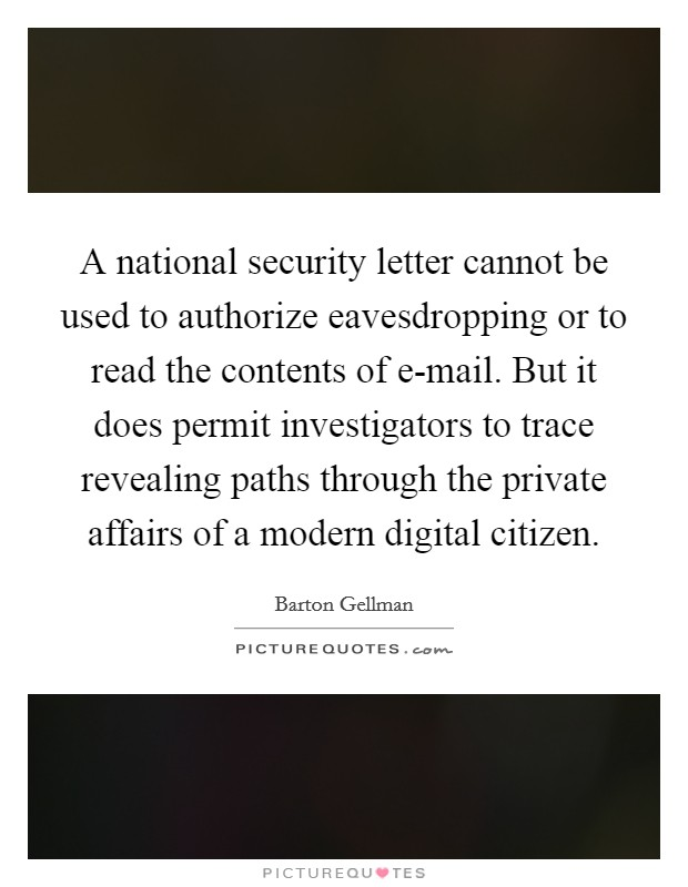 A national security letter cannot be used to authorize eavesdropping or to read the contents of e-mail. But it does permit investigators to trace revealing paths through the private affairs of a modern digital citizen Picture Quote #1