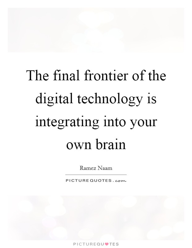 The final frontier of the digital technology is integrating into your own brain Picture Quote #1