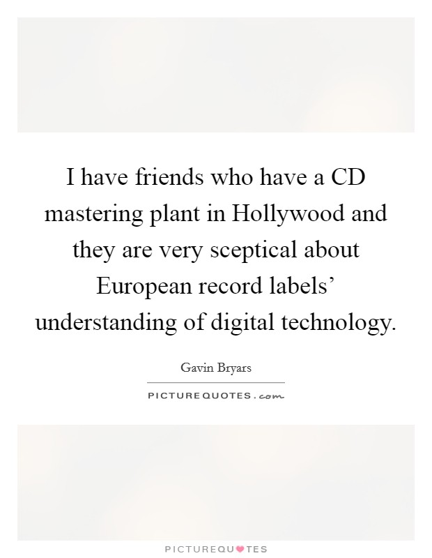 I have friends who have a CD mastering plant in Hollywood and they are very sceptical about European record labels' understanding of digital technology Picture Quote #1