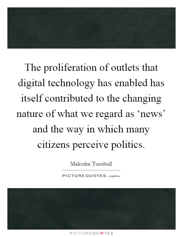 The proliferation of outlets that digital technology has enabled has itself contributed to the changing nature of what we regard as 'news' and the way in which many citizens perceive politics Picture Quote #1